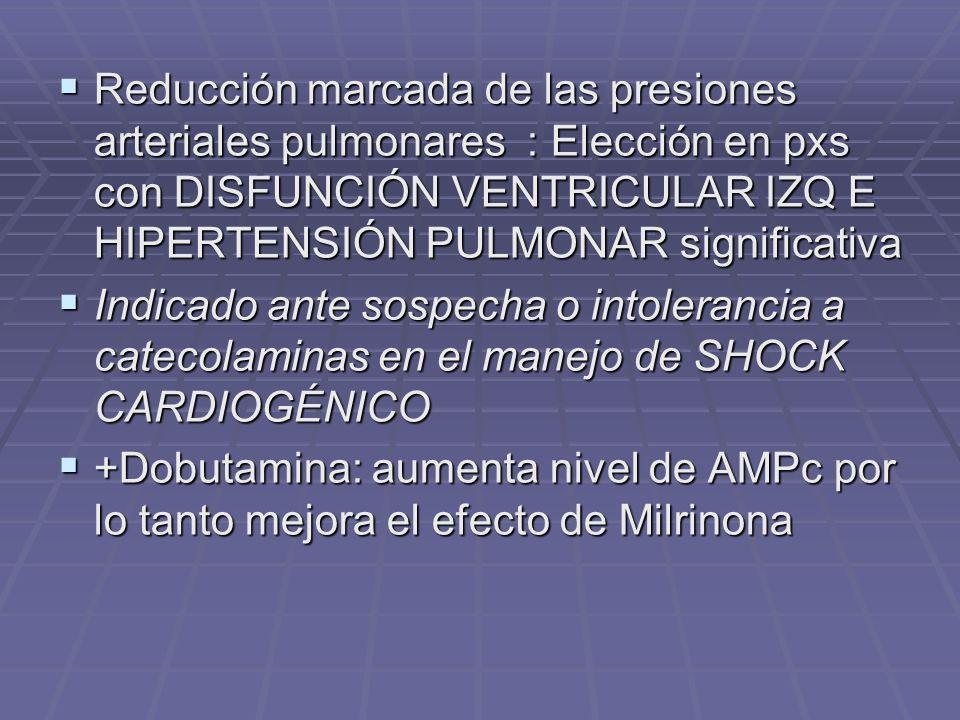 Reducción marcada de las presiones arteriales pulmonares : Elección en pxs con DISFUNCIÓN VENTRICULAR IZQ E HIPERTENSIÓN PULMONAR significativa Reducción marcada de las presiones arteriales pulmonares : Elección en pxs con DISFUNCIÓN VENTRICULAR IZQ E HIPERTENSIÓN PULMONAR significativa Indicado ante sospecha o intolerancia a catecolaminas en el manejo de SHOCK CARDIOGÉNICO Indicado ante sospecha o intolerancia a catecolaminas en el manejo de SHOCK CARDIOGÉNICO +Dobutamina: aumenta nivel de AMPc por lo tanto mejora el efecto de Milrinona +Dobutamina: aumenta nivel de AMPc por lo tanto mejora el efecto de Milrinona