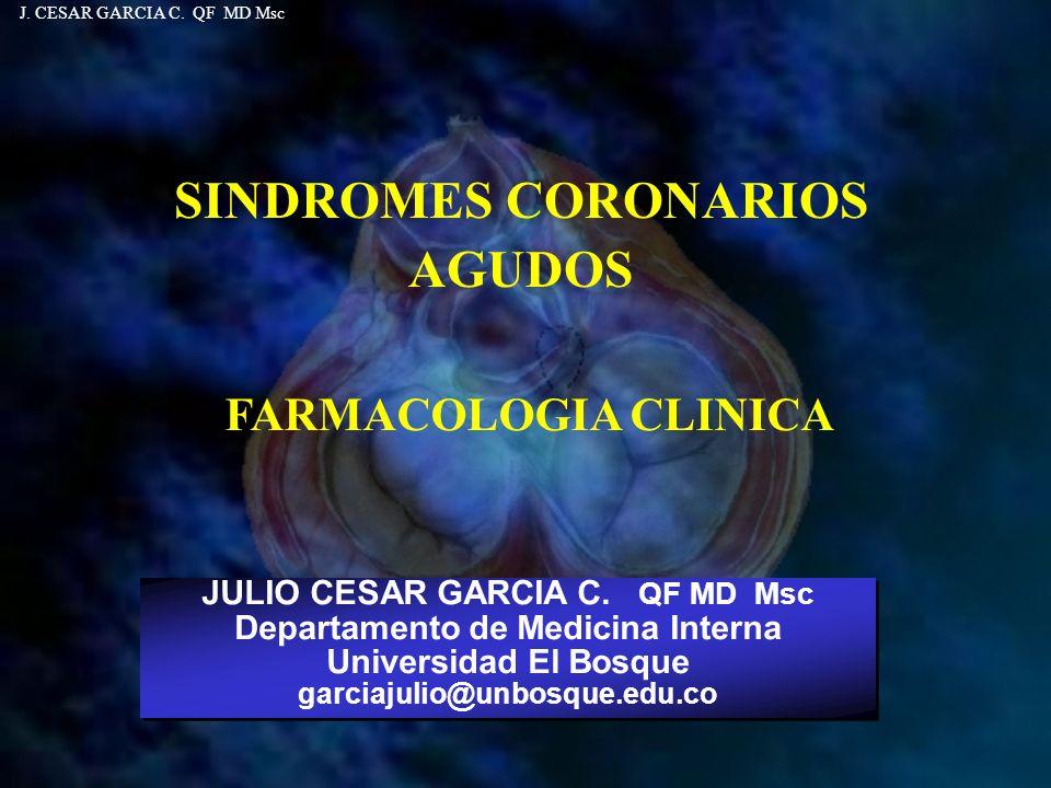 SINDROMES CORONARIOS AGUDOS JULIO CESAR GARCIA C. QF MD Msc Departamento de Medicina Interna Universidad El Bosque garciajulio@unbosque.edu.co JULIO C