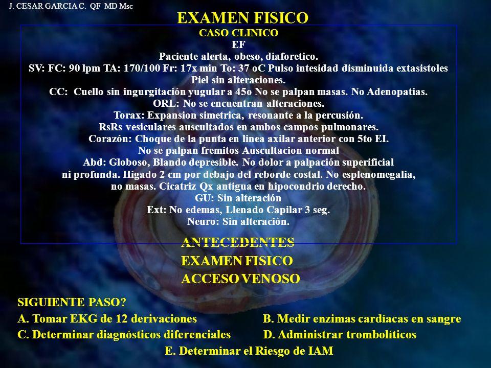 EXAMEN FISICO SIGUIENTE PASO? A. Tomar EKG de 12 derivaciones B. Medir enzimas cardíacas en sangre C. Determinar diagnósticos diferenciales D. Adminis