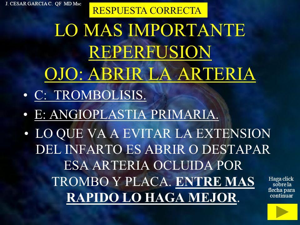LO MAS IMPORTANTE REPERFUSION OJO: ABRIR LA ARTERIA C: TROMBOLISIS. E: ANGIOPLASTIA PRIMARIA. LO QUE VA A EVITAR LA EXTENSION DEL INFARTO ES ABRIR O D