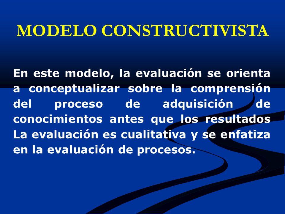 En este modelo, la evaluación se orienta a conceptualizar sobre la comprensión del proceso de adquisición de conocimientos antes que los resultados La