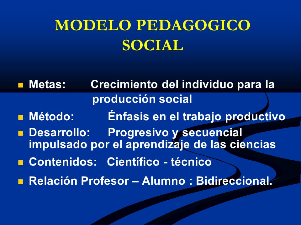 MODELO PEDAGOGICO SOCIAL Metas: Crecimiento del individuo para la producción social Método: Énfasis en el trabajo productivo Desarrollo: Progresivo y