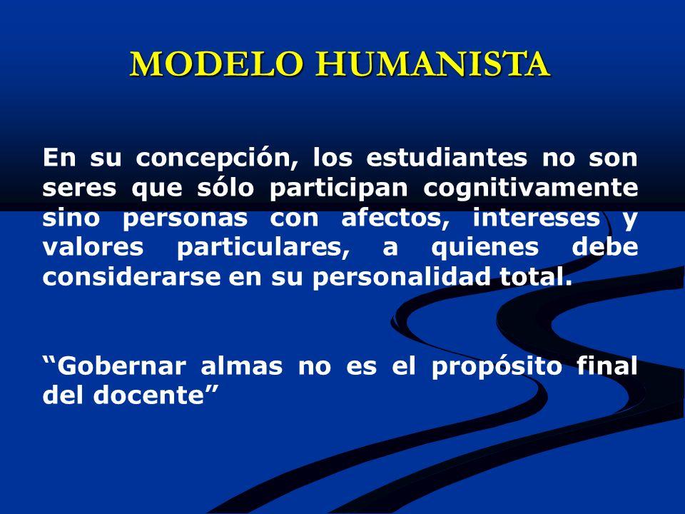 MODELO HUMANISTA En su concepción, los estudiantes no son seres que sólo participan cognitivamente sino personas con afectos, intereses y valores part