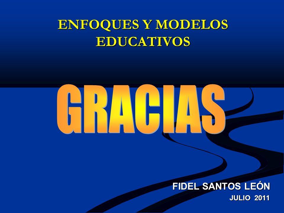 ENFOQUES Y MODELOS EDUCATIVOS FIDEL SANTOS LEÓN JULIO 2011