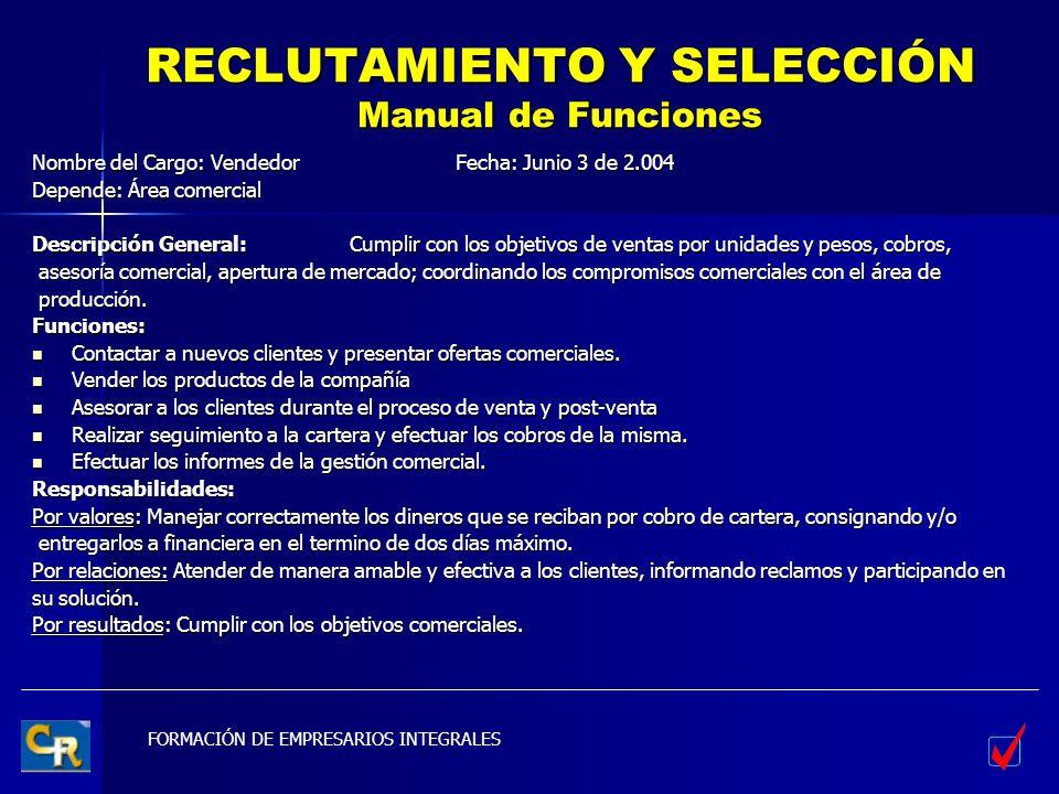 FORMACIÓN DE EMPRESARIOS INTEGRALES RECLUTAMIENTO Y SELECCIÓN Manual de Funciones Nombre del Cargo: VendedorFecha: Junio 3 de 2.004 Depende: Área come