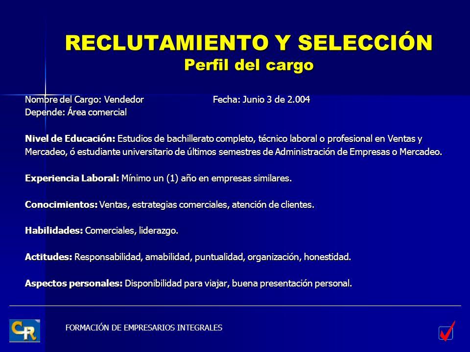 FORMACIÓN DE EMPRESARIOS INTEGRALES RECLUTAMIENTO Y SELECCIÓN Perfil del cargo Nombre del Cargo: VendedorFecha: Junio 3 de 2.004 Depende: Área comerci