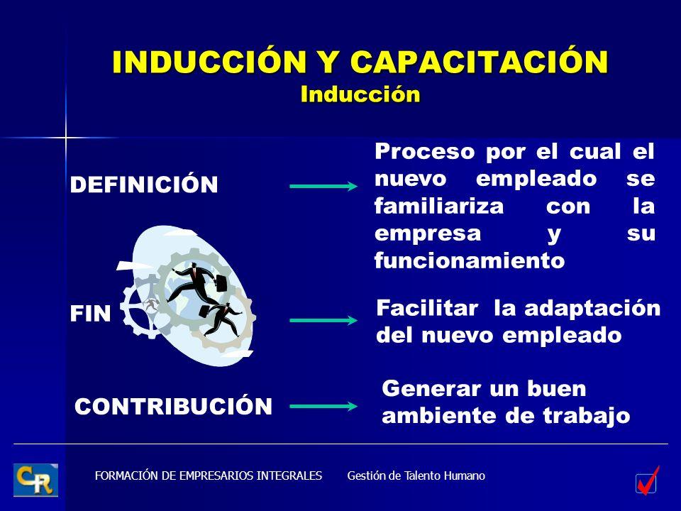 FORMACIÓN DE EMPRESARIOS INTEGRALES INDUCCIÓN Y CAPACITACIÓN Inducción DEFINICIÓN FIN CONTRIBUCIÓN Facilitar la adaptación del nuevo empleado Generar