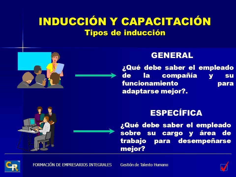 FORMACIÓN DE EMPRESARIOS INTEGRALES INDUCCIÓN Y CAPACITACIÓN Tipos de inducción GENERAL ESPECÍFICA Gestión de Talento Humano ¿Qué debe saber el emplea