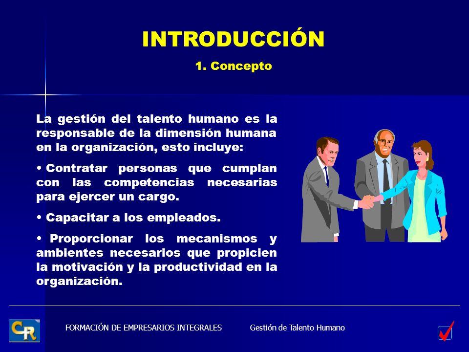 FORMACIÓN DE EMPRESARIOS INTEGRALES INTRODUCCIÓN 1. Concepto La gestión del talento humano es la responsable de la dimensión humana en la organización
