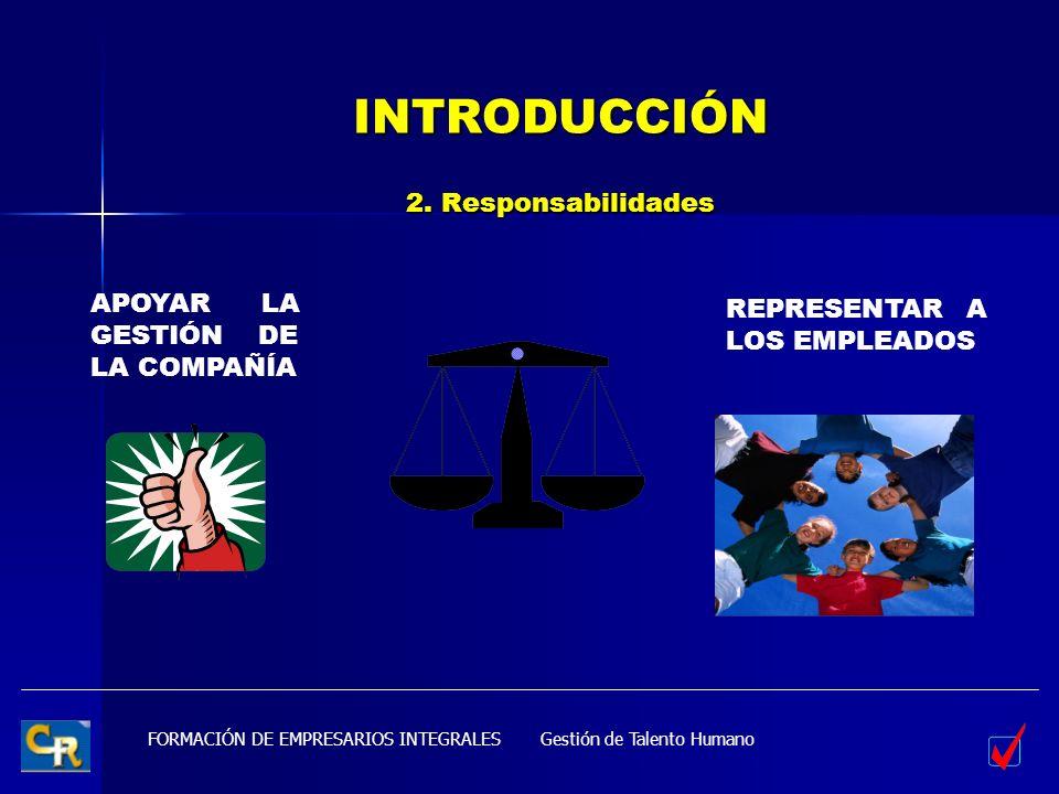 FORMACIÓN DE EMPRESARIOS INTEGRALES INTRODUCCIÓN 2. Responsabilidades APOYAR LA GESTIÓN DE LA COMPAÑÍA REPRESENTAR A LOS EMPLEADOS Gestión de Talento