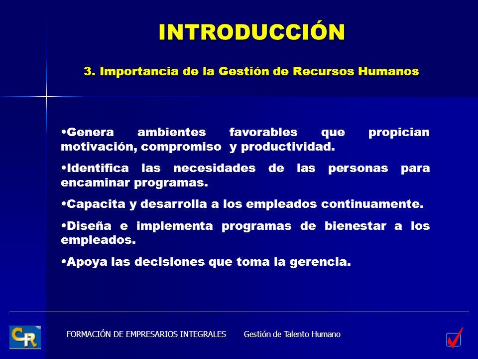 FORMACIÓN DE EMPRESARIOS INTEGRALES INTRODUCCIÓN 3. Importancia de la Gestión de Recursos Humanos Genera ambientes favorables que propician motivación