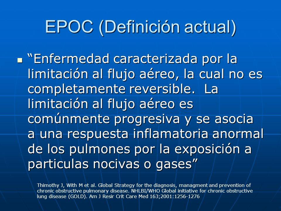 EPOC (Definición actual) Enfermedad caracterizada por la limitación al flujo aéreo, la cual no es completamente reversible. La limitación al flujo aér
