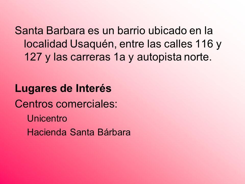 Santa Barbara es un barrio ubicado en la localidad Usaquén, entre las calles 116 y 127 y las carreras 1a y autopista norte. Lugares de Interés Centros