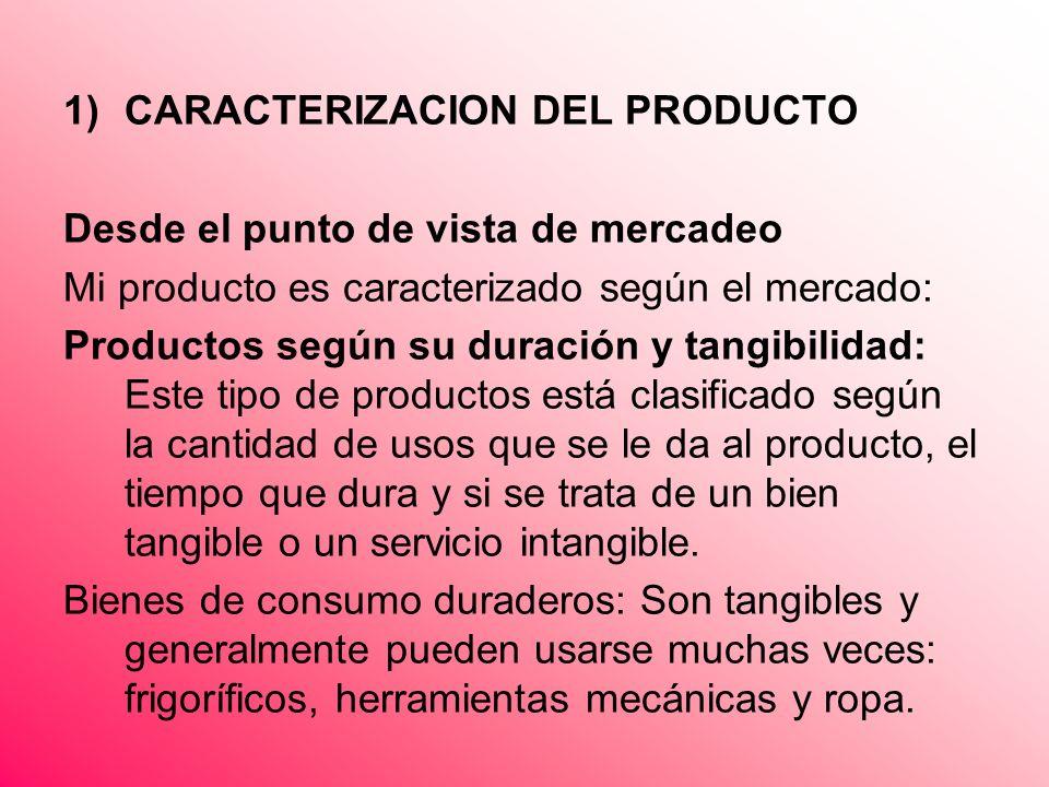 1)CARACTERIZACION DEL PRODUCTO Desde el punto de vista de mercadeo Mi producto es caracterizado según el mercado: Productos según su duración y tangib