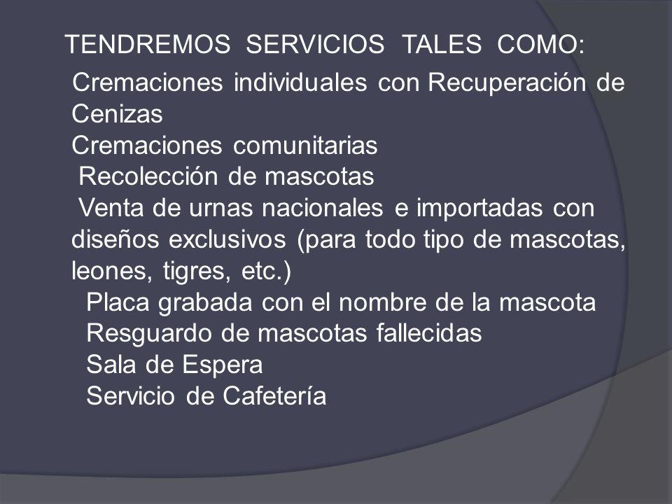 TENDREMOS SERVICIOS TALES COMO: Cremaciones individuales con Recuperación de Cenizas Cremaciones comunitarias Recolección de mascotas Venta de urnas n