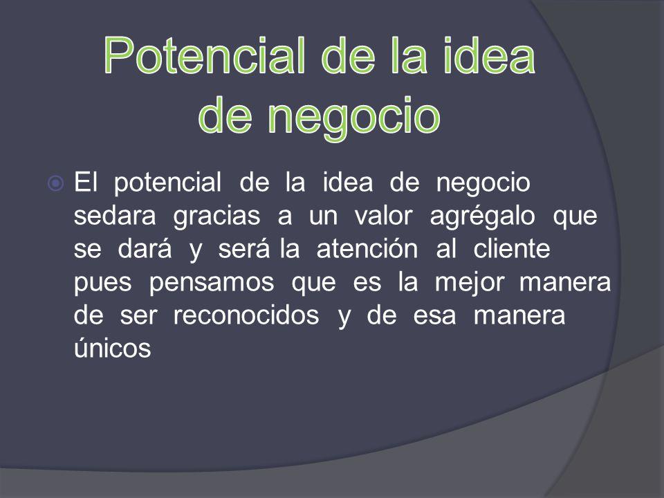El potencial de la idea de negocio sedara gracias a un valor agrégalo que se dará y será la atención al cliente pues pensamos que es la mejor manera d