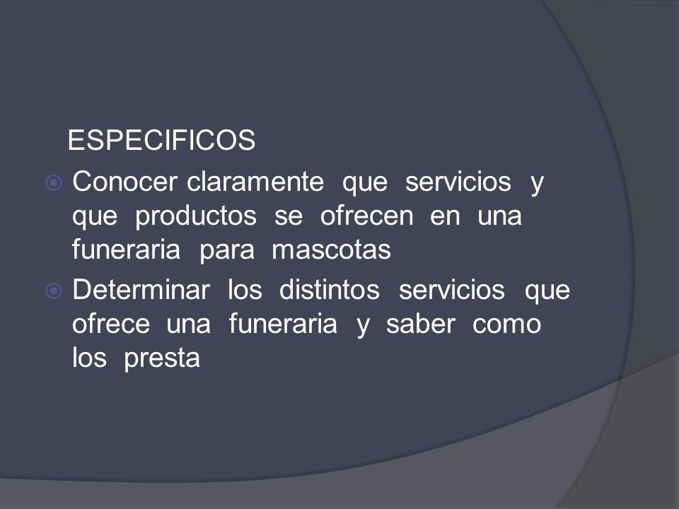 ESPECIFICOS Conocer claramente que servicios y que productos se ofrecen en una funeraria para mascotas Determinar los distintos servicios que ofrece u