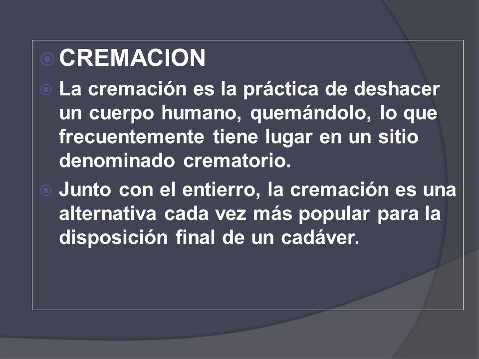 CREMACION La cremación es la práctica de deshacer un cuerpo humano, quemándolo, lo que frecuentemente tiene lugar en un sitio denominado crematorio. J