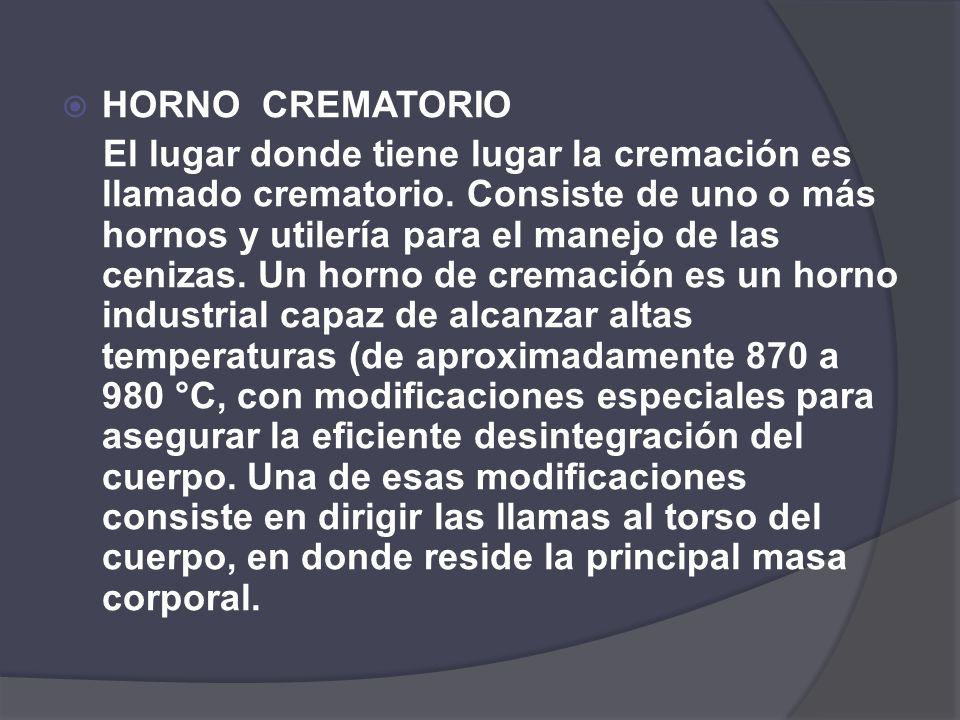 HORNO CREMATORIO El lugar donde tiene lugar la cremación es llamado crematorio. Consiste de uno o más hornos y utilería para el manejo de las cenizas.
