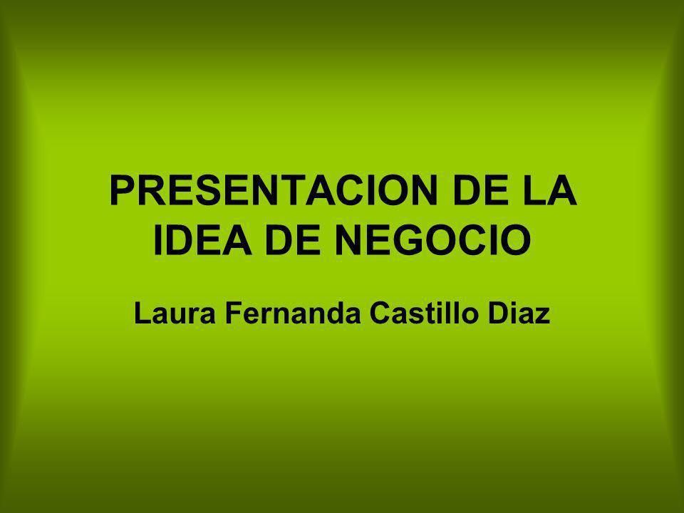 PRESENTACION DE LA IDEA DE NEGOCIO Laura Fernanda Castillo Diaz