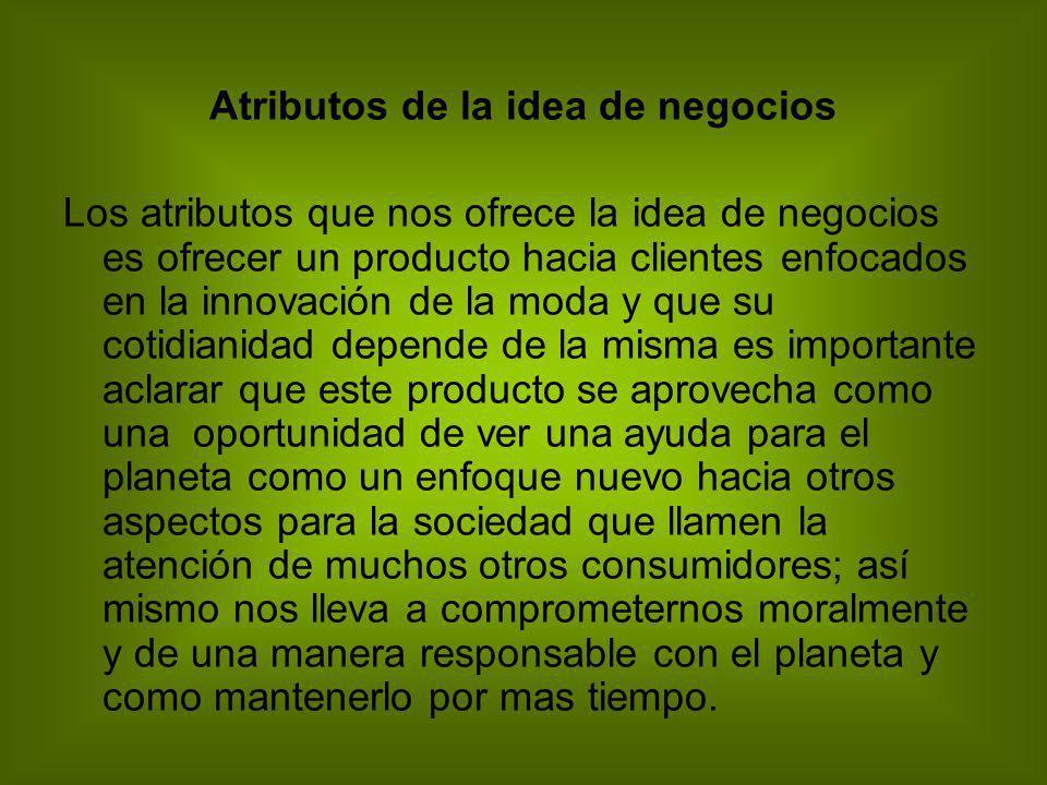 Atributos de la idea de negocios Los atributos que nos ofrece la idea de negocios es ofrecer un producto hacia clientes enfocados en la innovación de