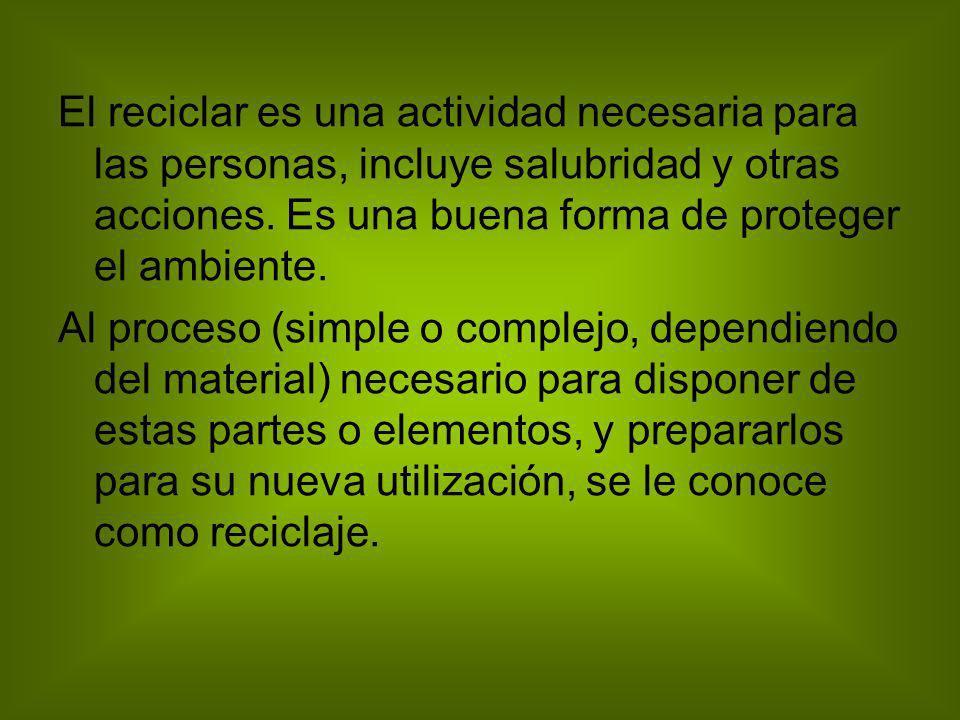 El reciclar es una actividad necesaria para las personas, incluye salubridad y otras acciones. Es una buena forma de proteger el ambiente. Al proceso