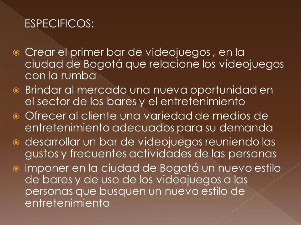 ESPECIFICOS: Crear el primer bar de videojuegos, en la ciudad de Bogotá que relacione los videojuegos con la rumba Brindar al mercado una nueva oportu