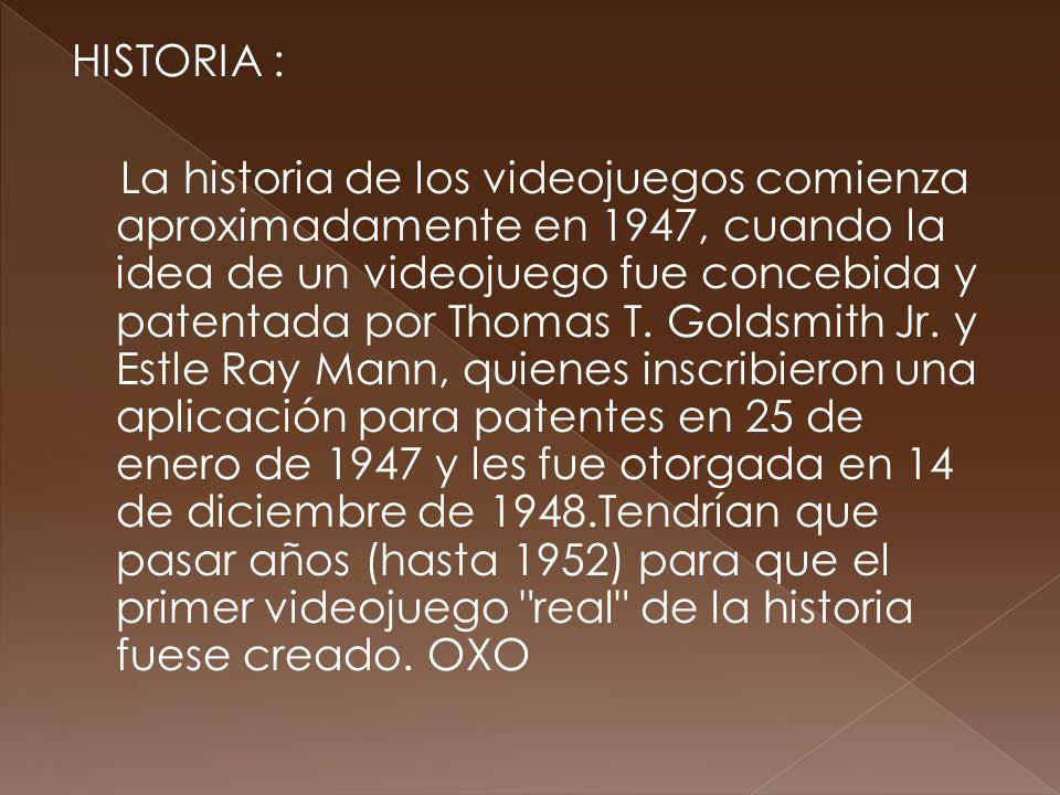 HISTORIA : La historia de los videojuegos comienza aproximadamente en 1947, cuando la idea de un videojuego fue concebida y patentada por Thomas T. Go
