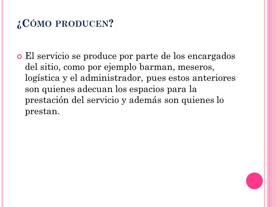 ¿C ÓMO PRODUCEN ? El servicio se produce por parte de los encargados del sitio, como por ejemplo barman, meseros, logística y el administrador, pues e