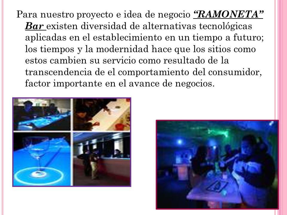 Para nuestro proyecto e idea de negocio RAMONETA Bar existen diversidad de alternativas tecnológicas aplicadas en el establecimiento en un tiempo a fu