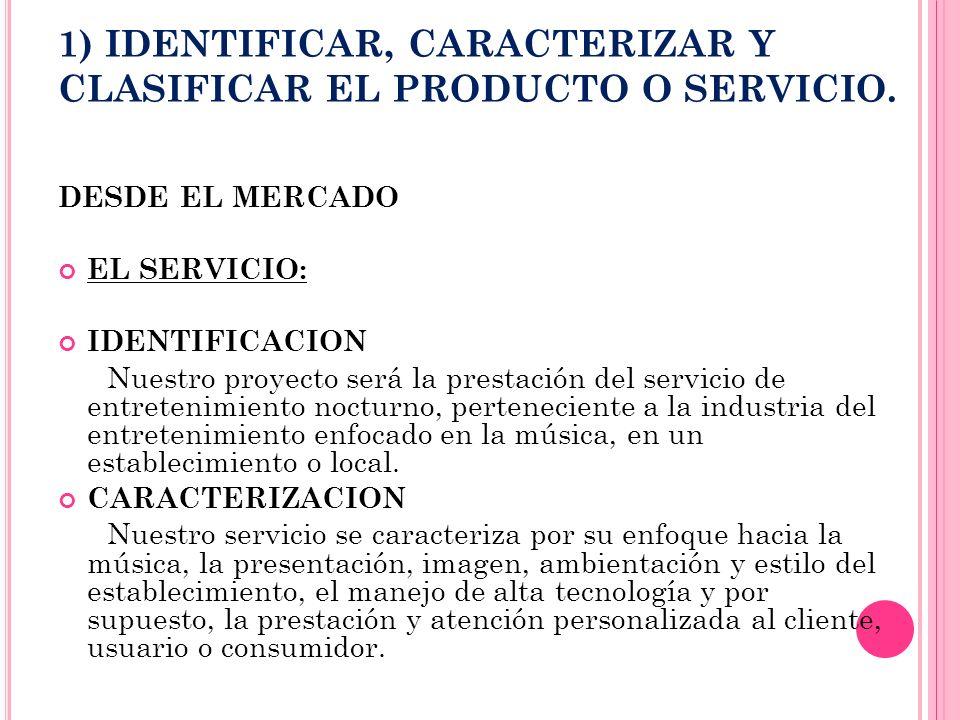1) IDENTIFICAR, CARACTERIZAR Y CLASIFICAR EL PRODUCTO O SERVICIO. DESDE EL MERCADO EL SERVICIO: IDENTIFICACION Nuestro proyecto será la prestación del