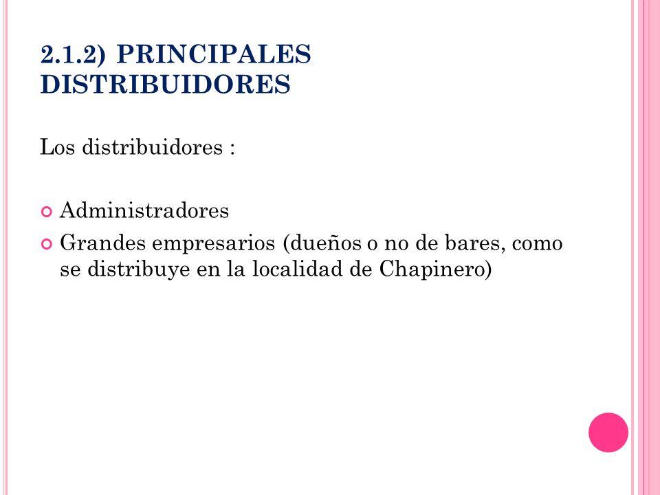 2.1.2) PRINCIPALES DISTRIBUIDORES Los distribuidores : Administradores Grandes empresarios (dueños o no de bares, como se distribuye en la localidad d