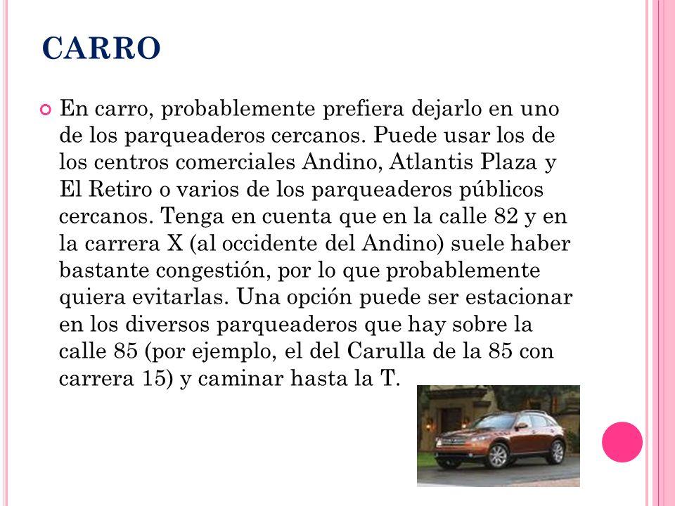 CARRO En carro, probablemente prefiera dejarlo en uno de los parqueaderos cercanos. Puede usar los de los centros comerciales Andino, Atlantis Plaza y