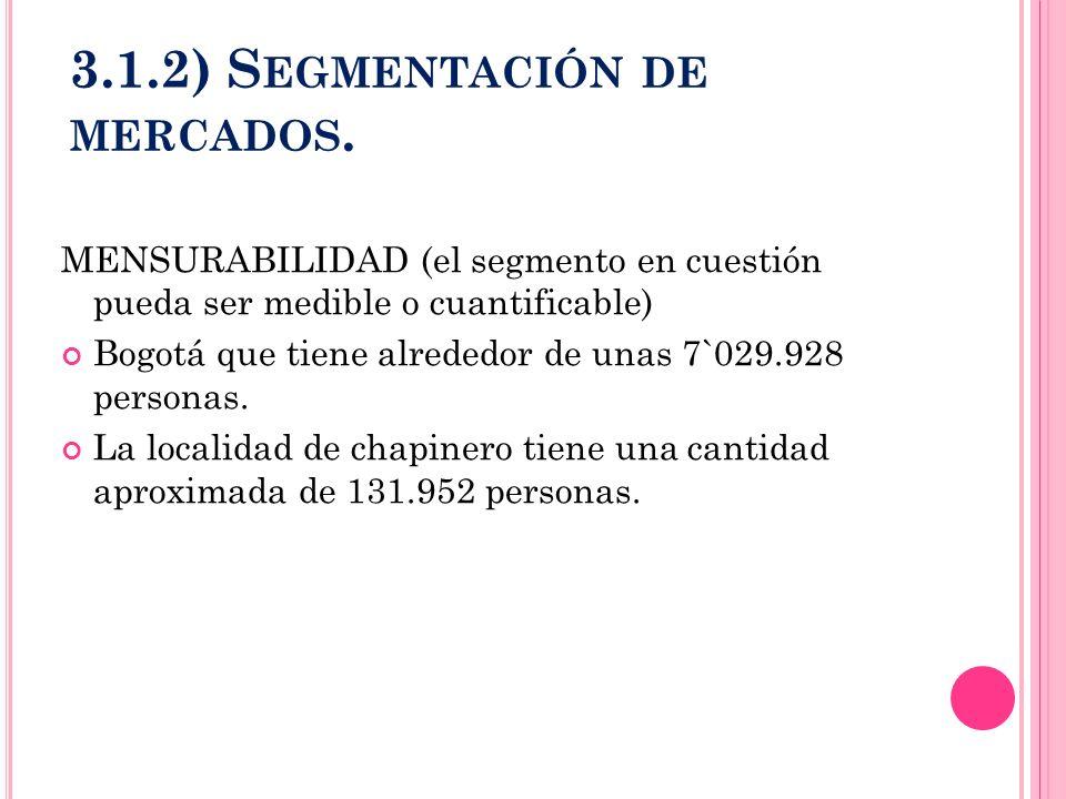 3.1.2) S EGMENTACIÓN DE MERCADOS. MENSURABILIDAD (el segmento en cuestión pueda ser medible o cuantificable) Bogotá que tiene alrededor de unas 7`029.
