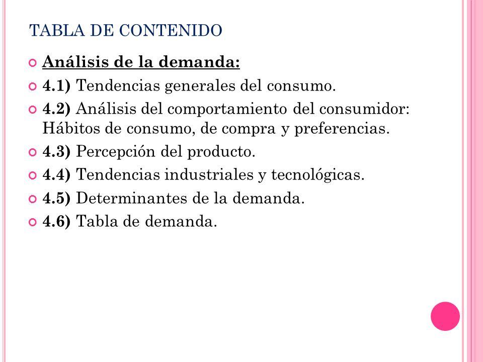 TABLA DE CONTENIDO Análisis de la demanda: 4.1) Tendencias generales del consumo. 4.2) Análisis del comportamiento del consumidor: Hábitos de consumo,