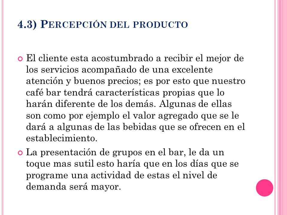 4.3) P ERCEPCIÓN DEL PRODUCTO El cliente esta acostumbrado a recibir el mejor de los servicios acompañado de una excelente atención y buenos precios;