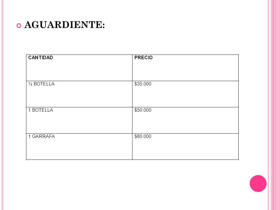 AGUARDIENTE: CANTIDADPRECIO ½ BOTELLA$35.000 1 BOTELLA$50.000 1 GARRAFA$80.000