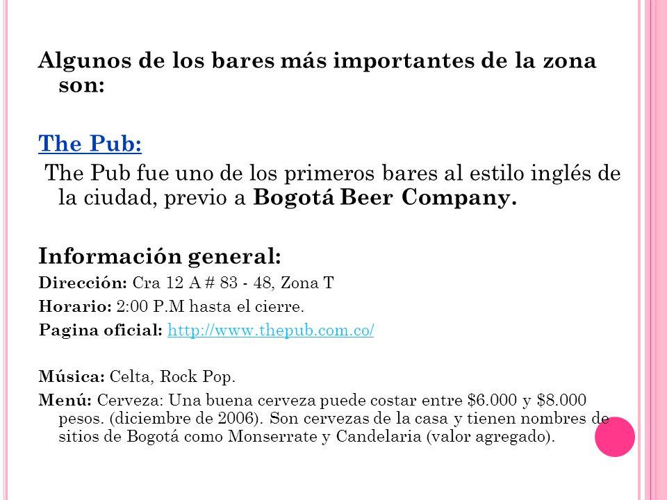 Algunos de los bares más importantes de la zona son: The Pub: The Pub fue uno de los primeros bares al estilo inglés de la ciudad, previo a Bogotá Bee