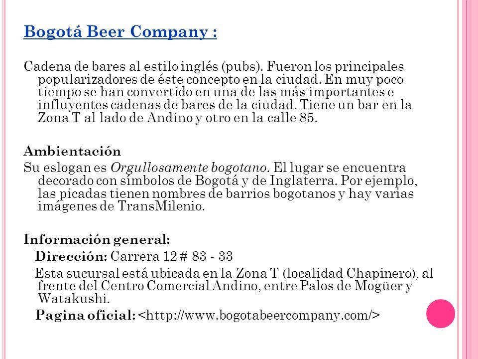 Bogotá Beer Company : Cadena de bares al estilo inglés (pubs). Fueron los principales popularizadores de éste concepto en la ciudad. En muy poco tiemp