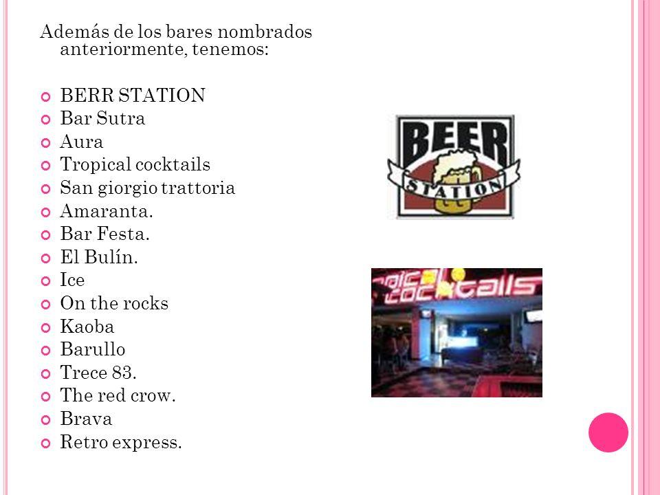 Además de los bares nombrados anteriormente, tenemos: BERR STATION Bar Sutra Aura Tropical cocktails San giorgio trattoria Amaranta. Bar Festa. El Bul