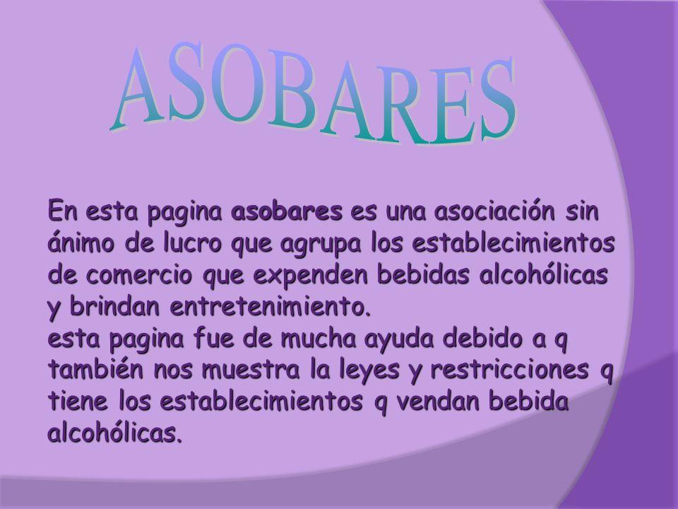 En esta pagina asobares es una asociación sin ánimo de lucro que agrupa los establecimientos de comercio que expenden bebidas alcohólicas y brindan entretenimiento.