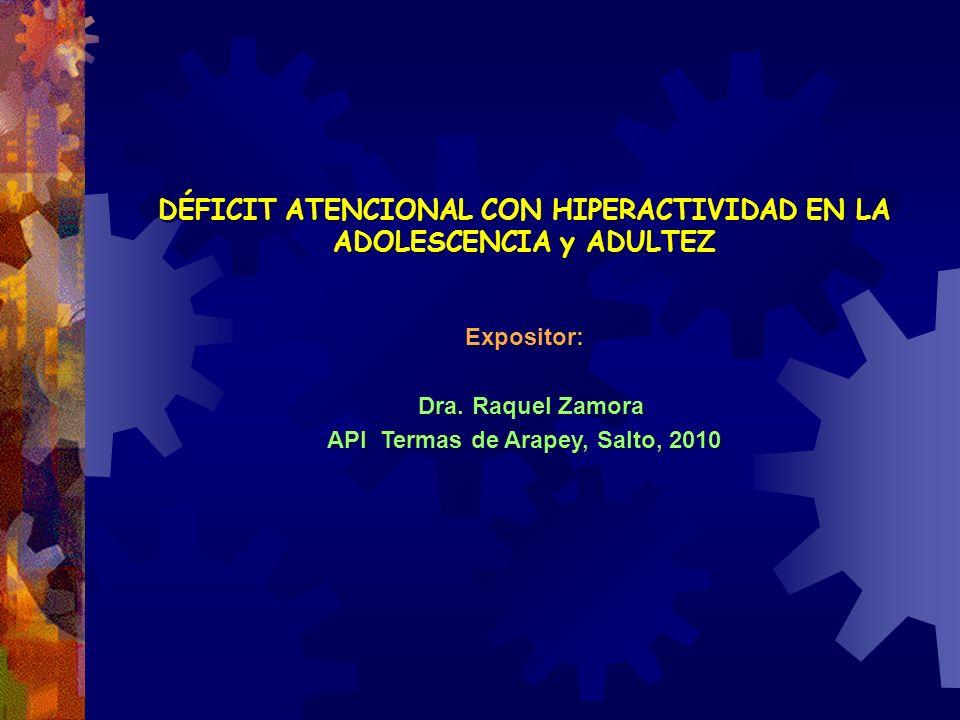 DÉFICIT ATENCIONAL CON HIPERACTIVIDAD EN LA ADOLESCENCIA y ADULTEZ Expositor: Dra. Raquel Zamora API Termas de Arapey, Salto, 2010 DÉFICIT ATENCIONAL