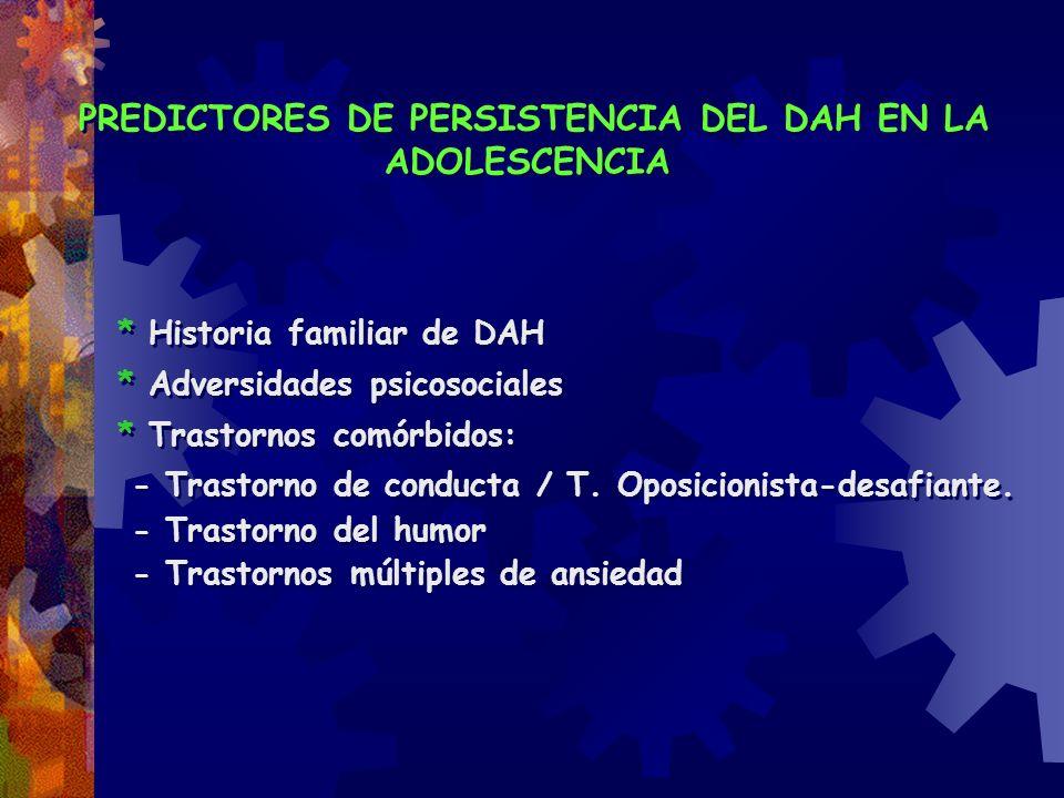 PREDICTORES DE PERSISTENCIA DEL DAH EN LA ADOLESCENCIA * Historia familiar de DAH * Adversidades psicosociales * Trastornos comórbidos: - Trastorno de