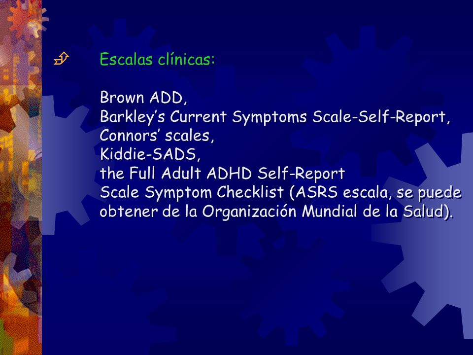 Escalas clínicas: Brown ADD, Barkleys Current Symptoms Scale-Self-Report, Connors scales, Kiddie-SADS, the Full Adult ADHD Self-Report Scale Symptom Checklist (ASRS escala, se puede obtener de la Organización Mundial de la Salud).