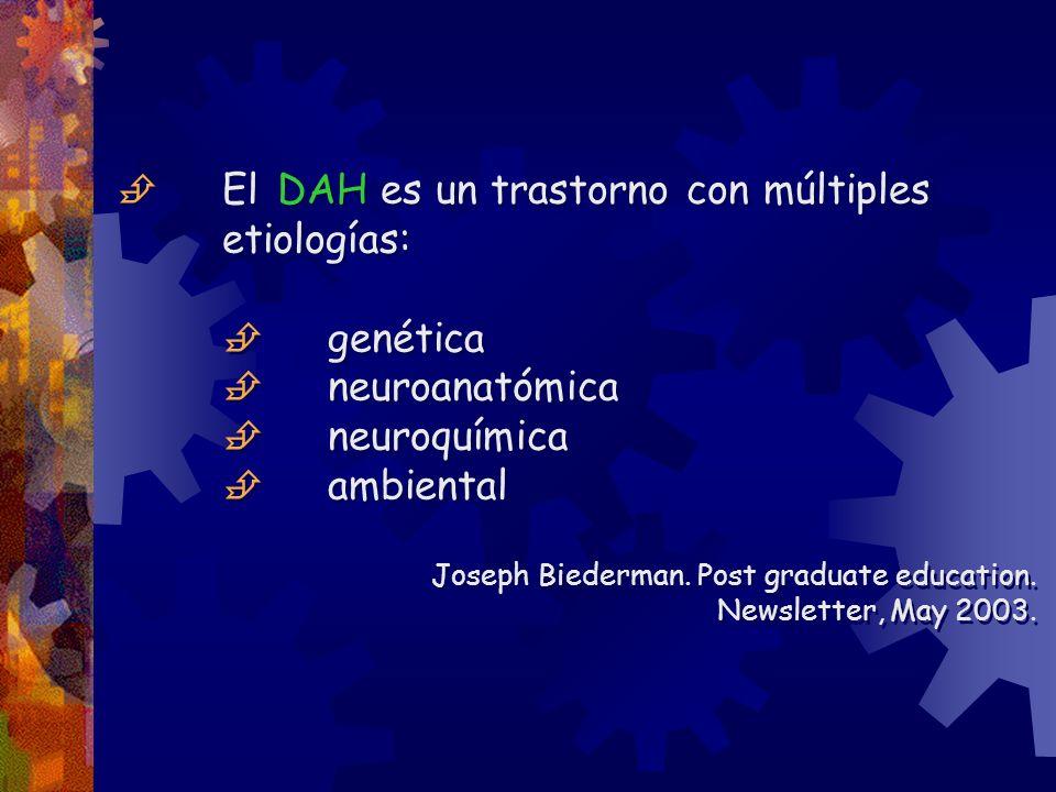 El DAH es un trastorno con múltiples etiologías: genética neuroanatómica neuroquímica ambiental Joseph Biederman. Post graduate education. Newsletter,