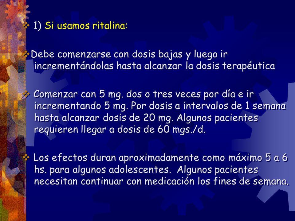 1) Si usamos ritalina: Debe comenzarse con dosis bajas y luego ir incrementándolas hasta alcanzar la dosis terapéutica Comenzar con 5 mg. dos o tres v