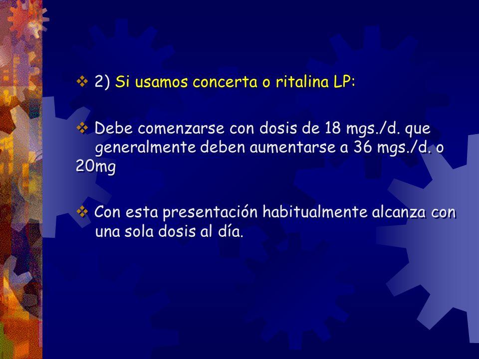 2) Si usamos concerta o ritalina LP: Debe comenzarse con dosis de 18 mgs./d. que generalmente deben aumentarse a 36 mgs./d. o 20mg Con esta presentaci