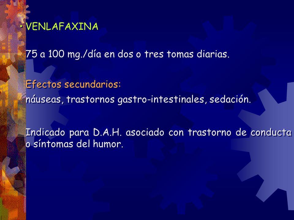 VENLAFAXINA 75 a 100 mg./día en dos o tres tomas diarias. Efectos secundarios: náuseas, trastornos gastro-intestinales, sedación. Indicado para D.A.H.