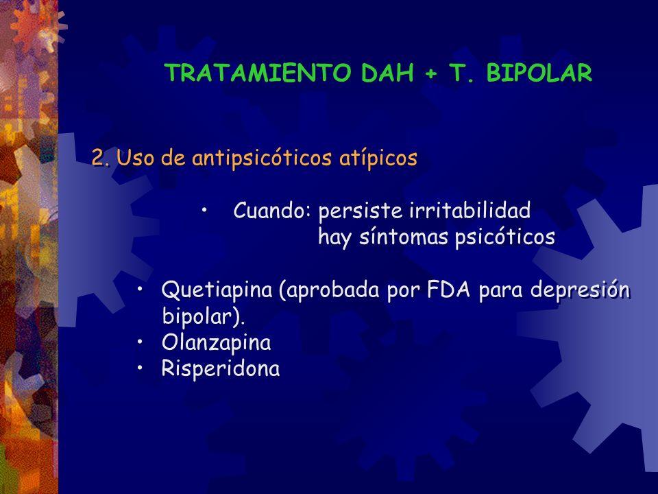 TRATAMIENTO DAH + T. BIPOLAR 2. Uso de antipsicóticos atípicos Cuando: persiste irritabilidad hay síntomas psicóticos Quetiapina (aprobada por FDA par