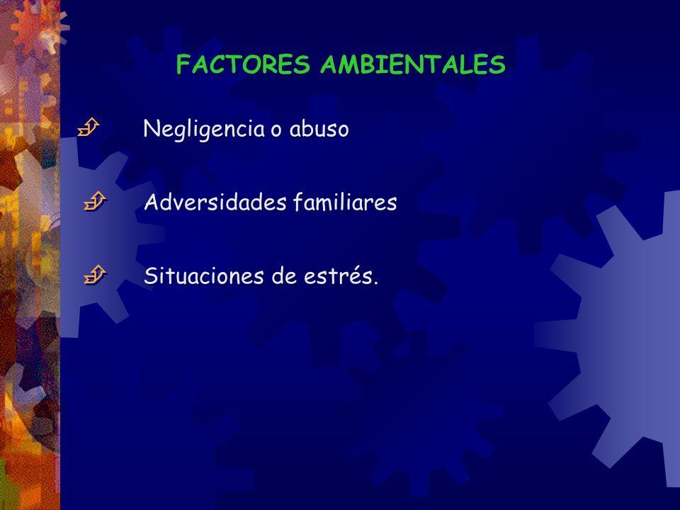 FACTORES AMBIENTALES Negligencia o abuso Adversidades familiares Situaciones de estrés. FACTORES AMBIENTALES Negligencia o abuso Adversidades familiar